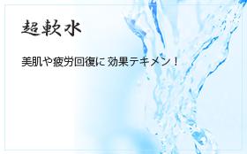 超軟水、軟水を使用しております。美肌や疲労回復に効果テキメン